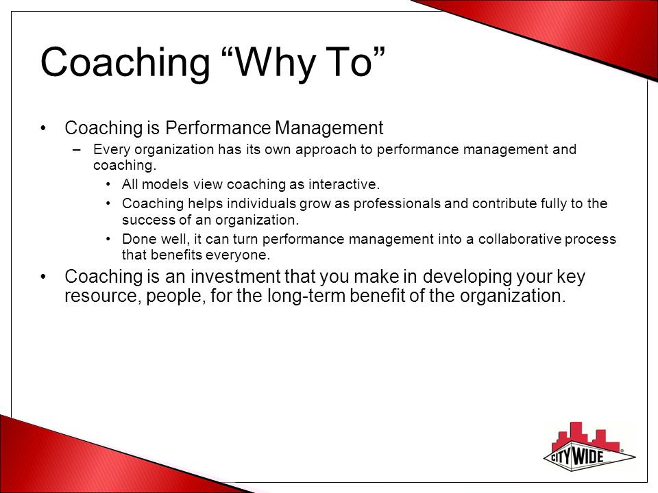 Coaching Why To Coaching is Performance Management –Every organization has its own approach to performance management and coaching.