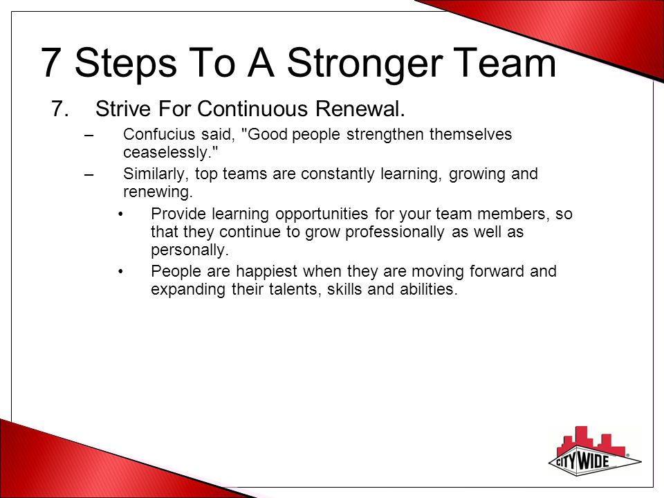 7 Steps To A Stronger Team 7.Strive For Continuous Renewal.