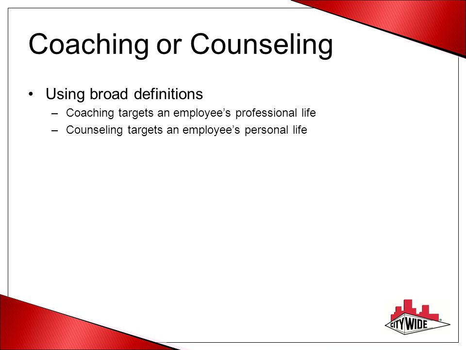 Coaching or Counseling Using broad definitions –Coaching targets an employees professional life –Counseling targets an employees personal life