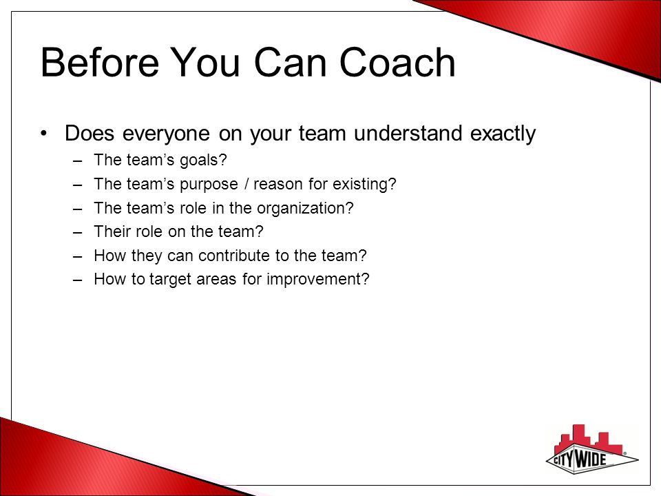 Before You Can Coach Does everyone on your team understand exactly –The teams goals.