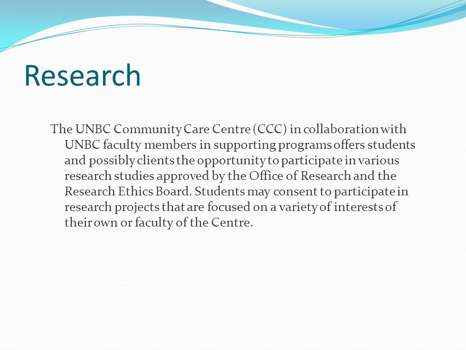 Research The UNBC Community Care Centre (CCC) in collaboration with UNBC faculty members in supporting programs offers students and possibly clients the opportunity to participate in various research studies approved by the Office of Research and the Research Ethics Board.