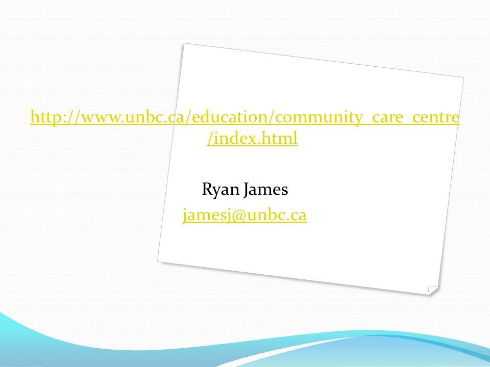 http://www.unbc.ca/education/community_care_centre /index.html Ryan James jamesj@unbc.ca