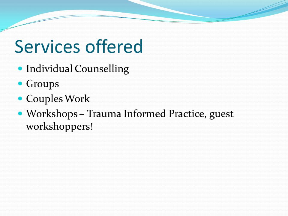 Services offered Individual Counselling Groups Couples Work Workshops – Trauma Informed Practice, guest workshoppers!