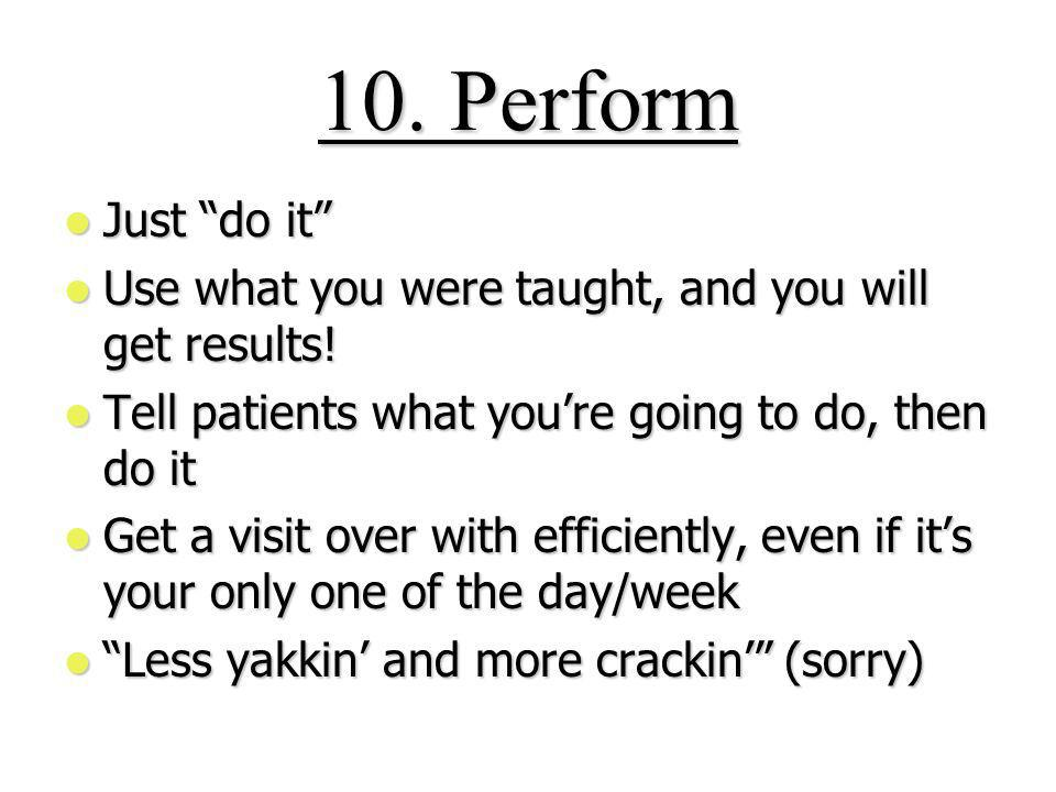 10.Perform Just do it Just do it Use what you were taught, and you will get results.