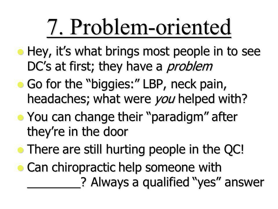 7. Problem-oriented Hey, its what brings most people in to see DCs at first; they have a problem Hey, its what brings most people in to see DCs at fir