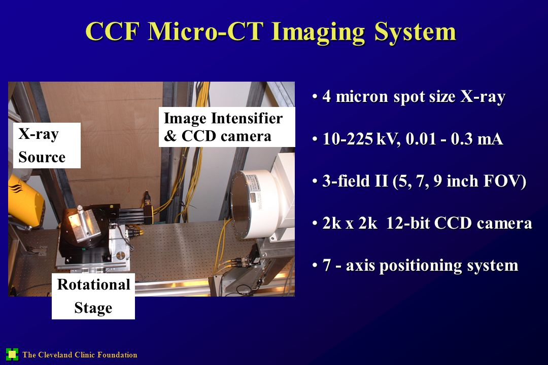 The Cleveland Clinic Foundation CCF Micro-CT Imaging System 4 micron spot size X-ray 4 micron spot size X-ray 10-225 kV, 0.01 - 0.3 mA 10-225 kV, 0.01