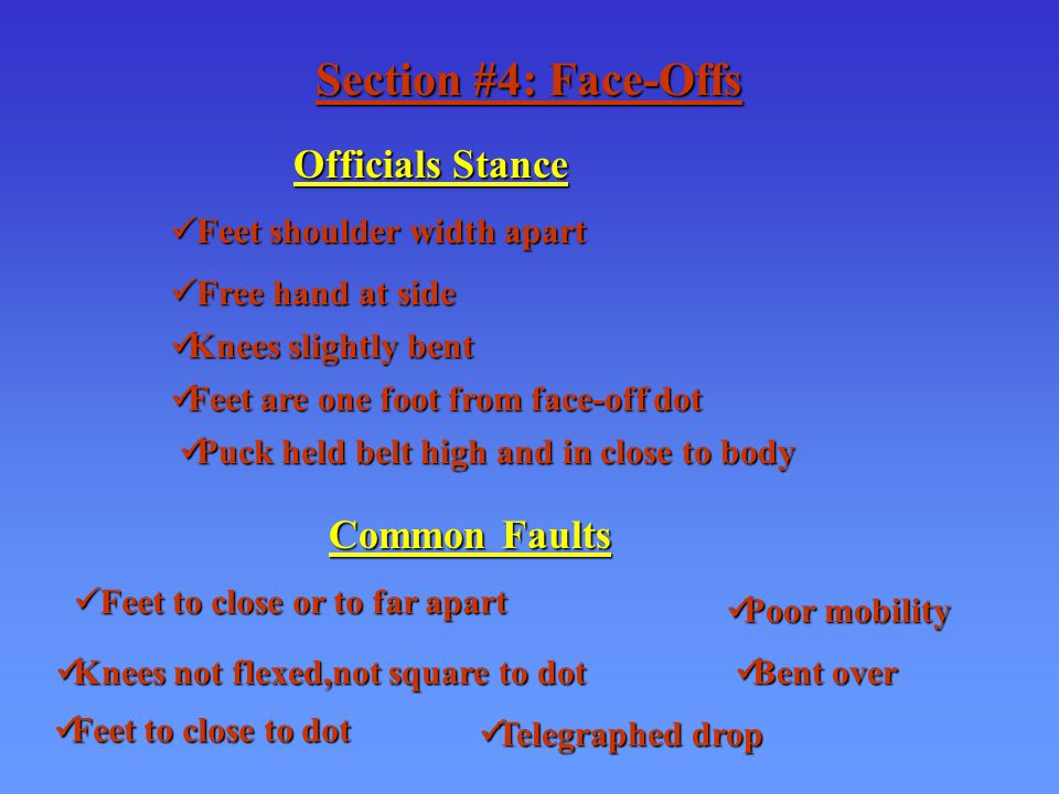 Section #4: Face-Offs Officials Stance Feet shoulder width apart Feet shoulder width apart Free hand at side Free hand at side Knees slightly bent Knees slightly bent Feet are one foot from face-off dot Feet are one foot from face-off dot Puck held belt high and in close to body Puck held belt high and in close to body Common Faults Feet to close or to far apart Feet to close or to far apart Poor mobility Poor mobility Knees not flexed,not square to dot Knees not flexed,not square to dot Feet to close to dot Feet to close to dot Bent over Bent over Telegraphed drop Telegraphed drop