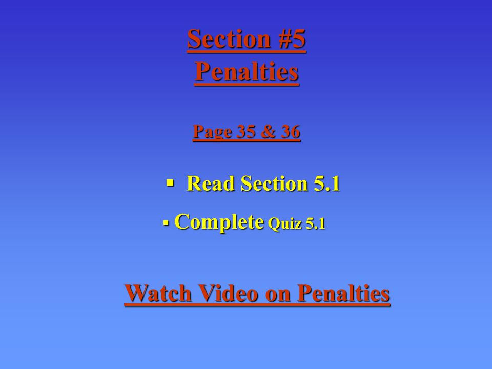 Section #5 Penalties Page 35 & 36 Read Section 5.1 Read Section 5.1 Complete Quiz 5.1 Complete Quiz 5.1 Watch Video on Penalties