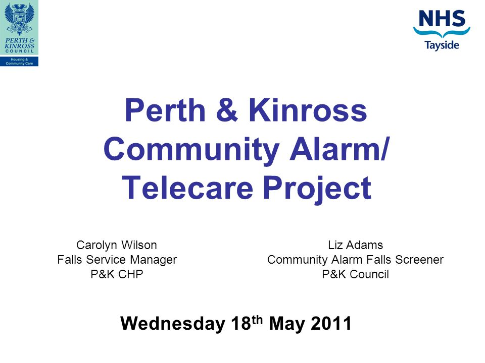 Perth & Kinross Community Alarm/ Telecare Project Wednesday 18 th May 2011 Carolyn Wilson Falls Service Manager P&K CHP Liz Adams Community Alarm Falls Screener P&K Council