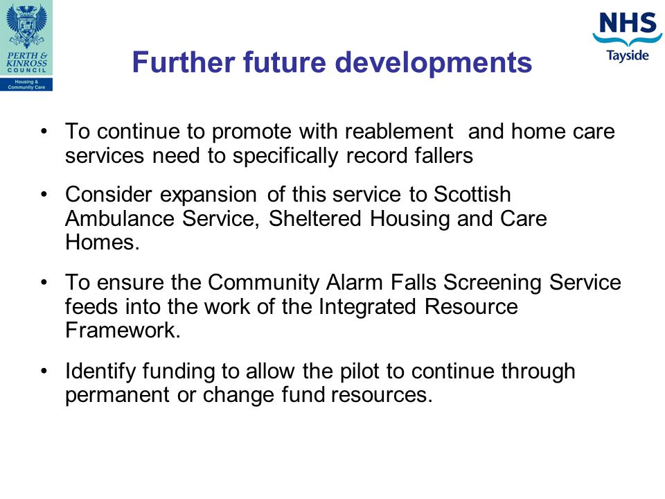 Further future developments To continue to promote with reablement and home care services need to specifically record fallers Consider expansion of this service to Scottish Ambulance Service, Sheltered Housing and Care Homes.
