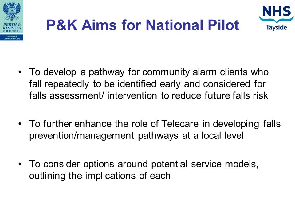 Previous System prior to March 2009 Five specialised multi-disciplinary falls clinic bases within Perth & Kinross Community Alarm Service identified as a referring agency to falls clinic however system needed refined to enable this.