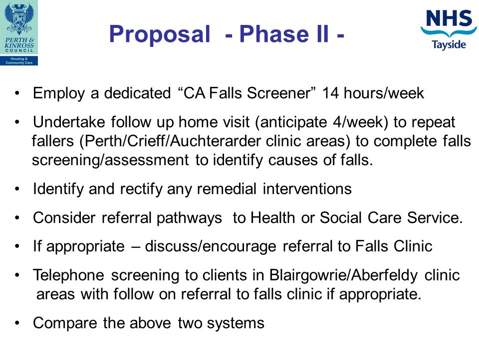 Proposal - Phase II - Employ a dedicated CA Falls Screener 14 hours/week Undertake follow up home visit (anticipate 4/week) to repeat fallers (Perth/Crieff/Auchterarder clinic areas) to complete falls screening/assessment to identify causes of falls.