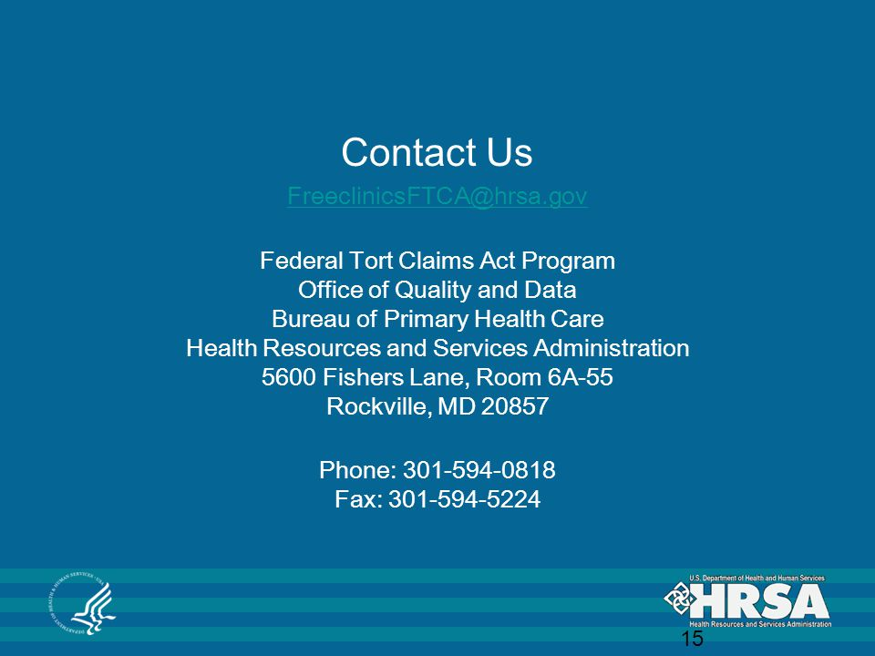 Contact Us FreeclinicsFTCA@hrsa.gov Federal Tort Claims Act Program Office of Quality and Data Bureau of Primary Health Care Health Resources and Services Administration 5600 Fishers Lane, Room 6A-55 Rockville, MD 20857 Phone: 301-594-0818 Fax: 301-594-5224 15