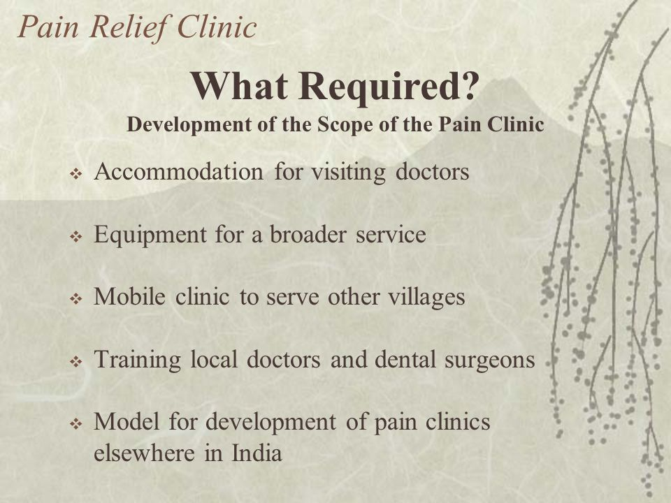 Accommodation for visiting doctors Equipment for a broader service Mobile clinic to serve other villages Training local doctors and dental surgeons Model for development of pain clinics elsewhere in India Pain Relief Clinic What Required.
