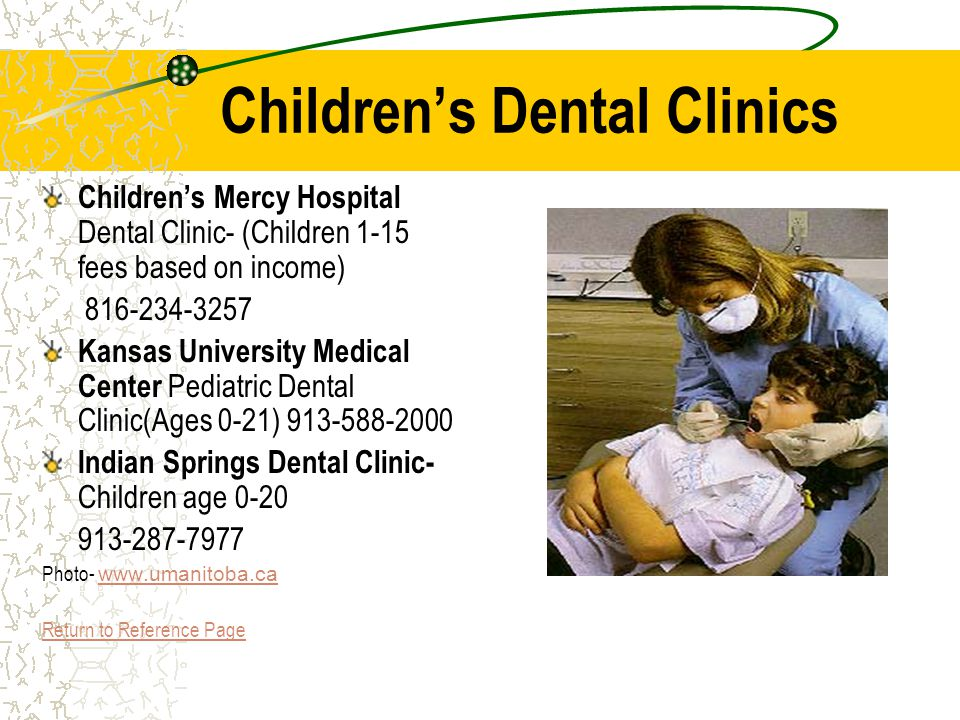 Childrens Dental Clinics Childrens Mercy Hospital Dental Clinic- (Children 1-15 fees based on income) 816-234-3257 Kansas University Medical Center Pediatric Dental Clinic(Ages 0-21) 913-588-2000 Indian Springs Dental Clinic- Children age 0-20 913-287-7977 Photo- www.umanitoba.ca www.umanitoba.ca Return to Reference Page