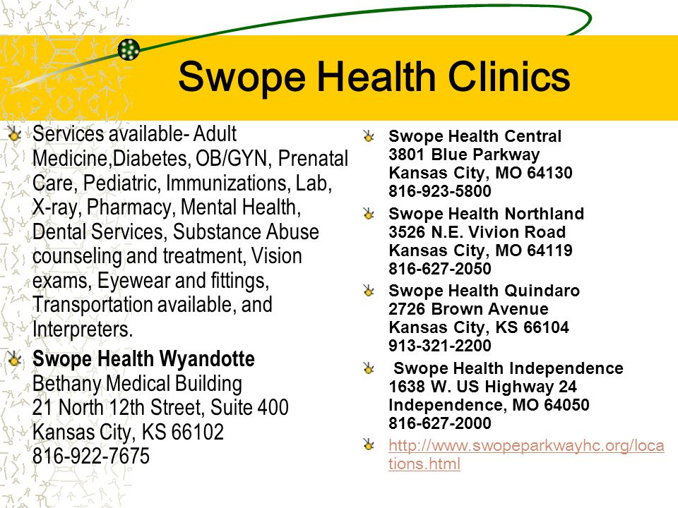 Swope Health Clinics Services available- Adult Medicine,Diabetes, OB/GYN, Prenatal Care, Pediatric, Immunizations, Lab, X-ray, Pharmacy, Mental Health, Dental Services, Substance Abuse counseling and treatment, Vision exams, Eyewear and fittings, Transportation available, and Interpreters.