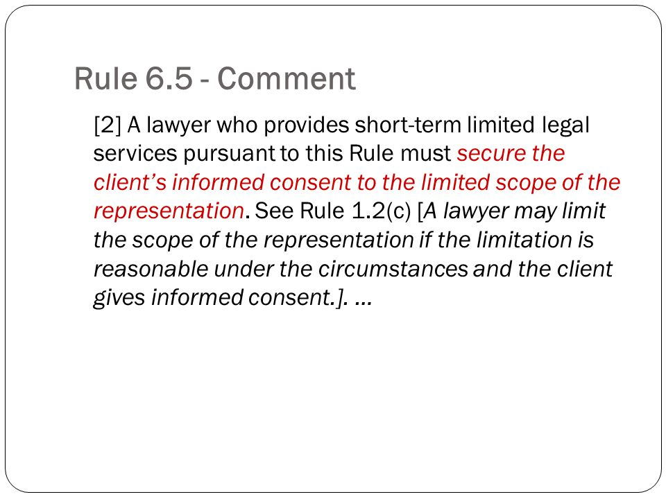 Rule 6.5 - Comment [2] A lawyer who provides short-term limited legal services pursuant to this Rule must secure the clients informed consent to the l