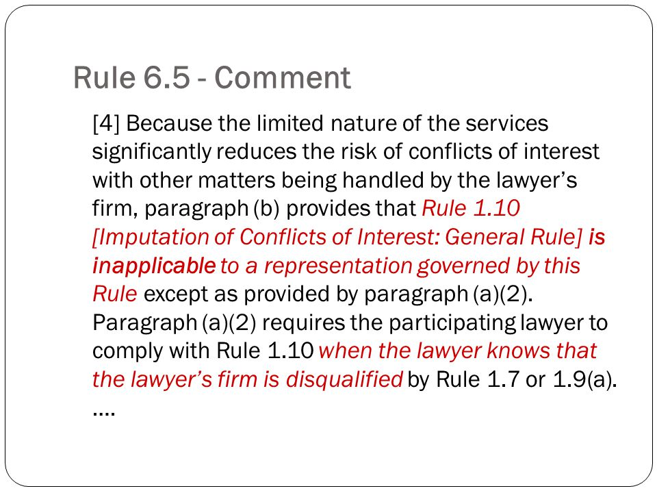 Rule Comment [4] Because the limited nature of the services significantly reduces the risk of conflicts of interest with other matters being handled by the lawyers firm, paragraph (b) provides that Rule 1.10 [Imputation of Conflicts of Interest: General Rule] is inapplicable to a representation governed by this Rule except as provided by paragraph (a)(2).