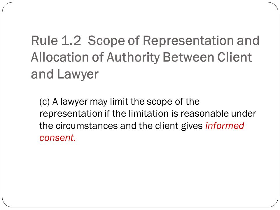 Rule 1.2 Scope of Representation and Allocation of Authority Between Client and Lawyer (c) A lawyer may limit the scope of the representation if the limitation is reasonable under the circumstances and the client gives informed consent.