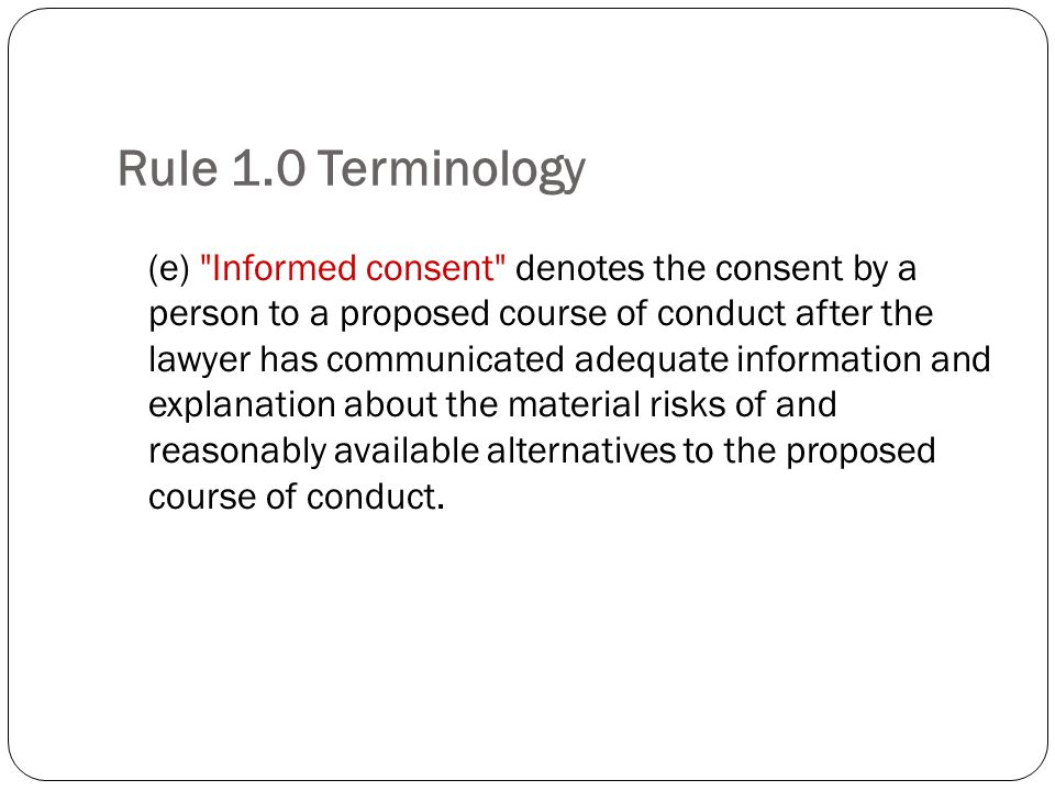 Rule 1.0 Terminology (e) Informed consent denotes the consent by a person to a proposed course of conduct after the lawyer has communicated adequate information and explanation about the material risks of and reasonably available alternatives to the proposed course of conduct.