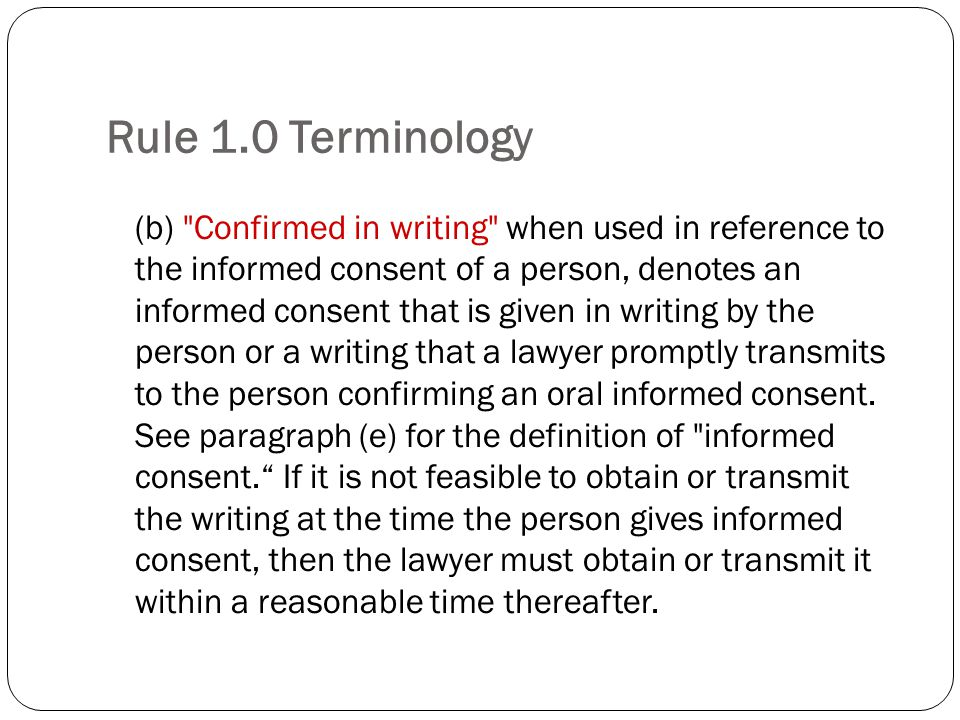 Rule 1.0 Terminology (b) Confirmed in writing when used in reference to the informed consent of a person, denotes an informed consent that is given in writing by the person or a writing that a lawyer promptly transmits to the person confirming an oral informed consent.