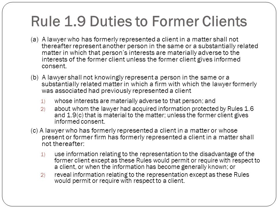 Rule 1.9 Duties to Former Clients (a) A lawyer who has formerly represented a client in a matter shall not thereafter represent another person in the