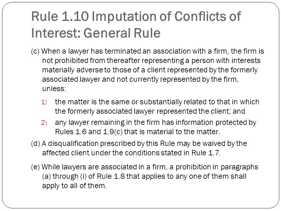 Rule 1.10 Imputation of Conflicts of Interest: General Rule (c) When a lawyer has terminated an association with a firm, the firm is not prohibited from thereafter representing a person with interests materially adverse to those of a client represented by the formerly associated lawyer and not currently represented by the firm, unless: 1) the matter is the same or substantially related to that in which the formerly associated lawyer represented the client; and 2) any lawyer remaining in the firm has information protected by Rules 1.6 and 1.9(c) that is material to the matter.