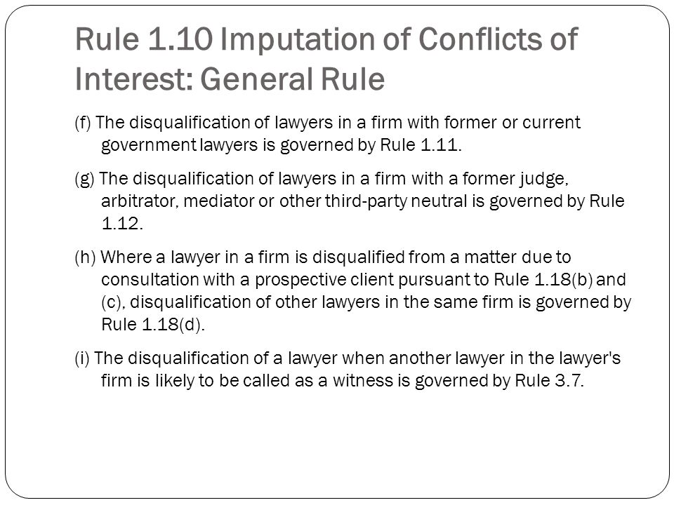 Rule 1.10 Imputation of Conflicts of Interest: General Rule (f) The disqualification of lawyers in a firm with former or current government lawyers is governed by Rule 1.11.