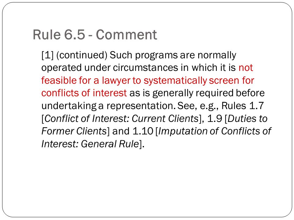 Rule Comment [1] (continued) Such programs are normally operated under circumstances in which it is not feasible for a lawyer to systematically screen for conflicts of interest as is generally required before undertaking a representation.
