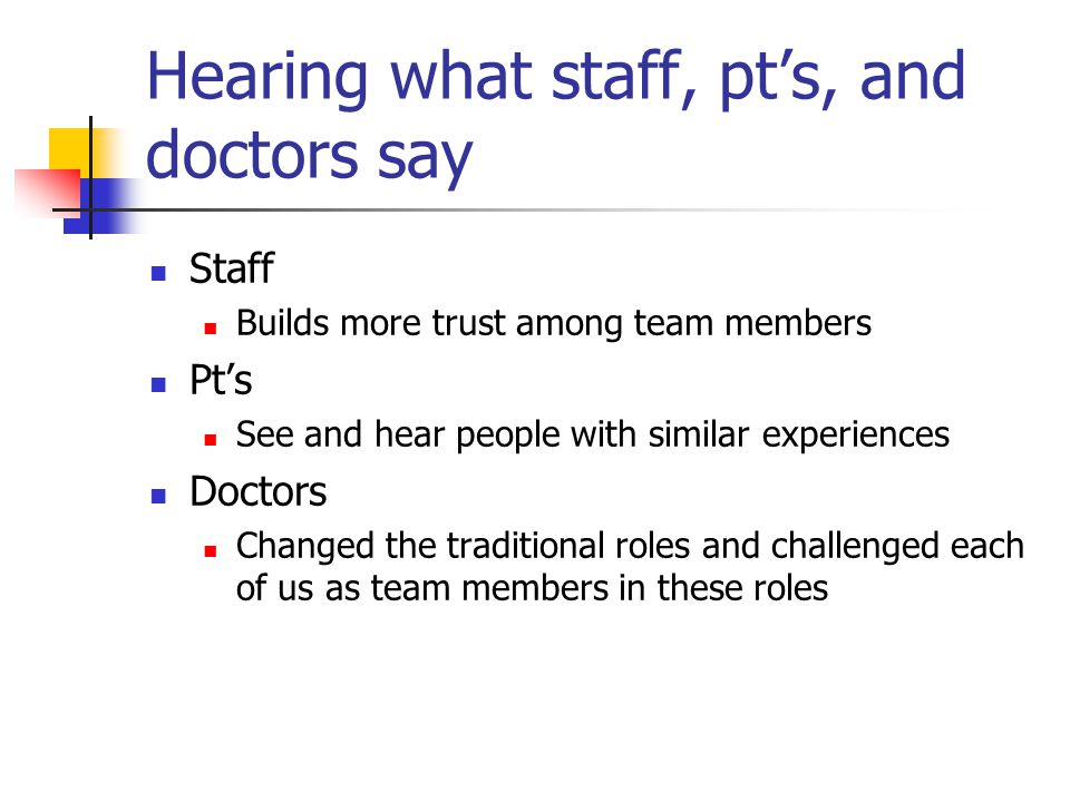 Hearing what staff, pts, and doctors say Staff Builds more trust among team members Pts See and hear people with similar experiences Doctors Changed the traditional roles and challenged each of us as team members in these roles