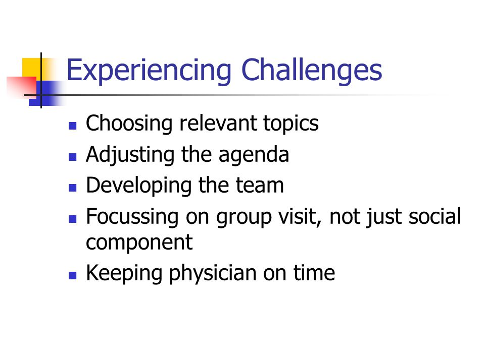 Experiencing Challenges Choosing relevant topics Adjusting the agenda Developing the team Focussing on group visit, not just social component Keeping physician on time