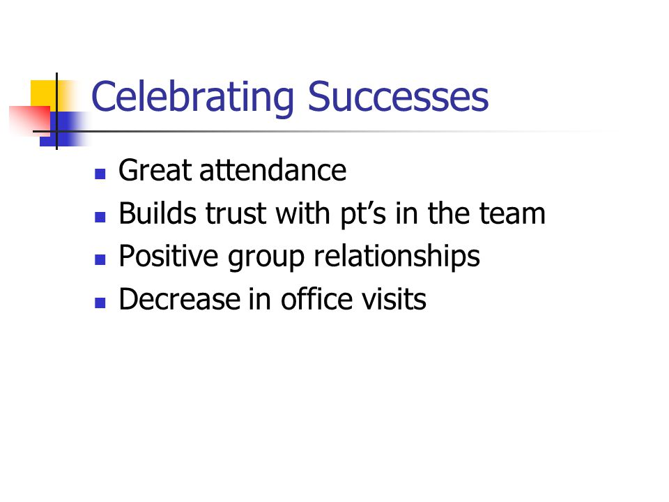Celebrating Successes Great attendance Builds trust with pts in the team Positive group relationships Decrease in office visits