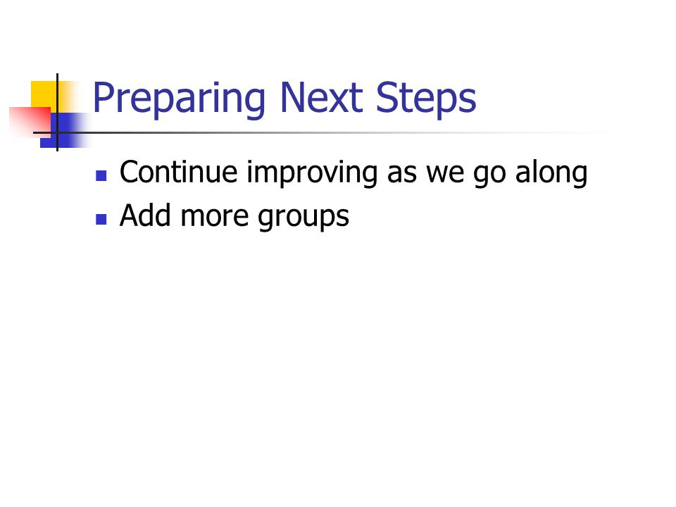 Preparing Next Steps Continue improving as we go along Add more groups