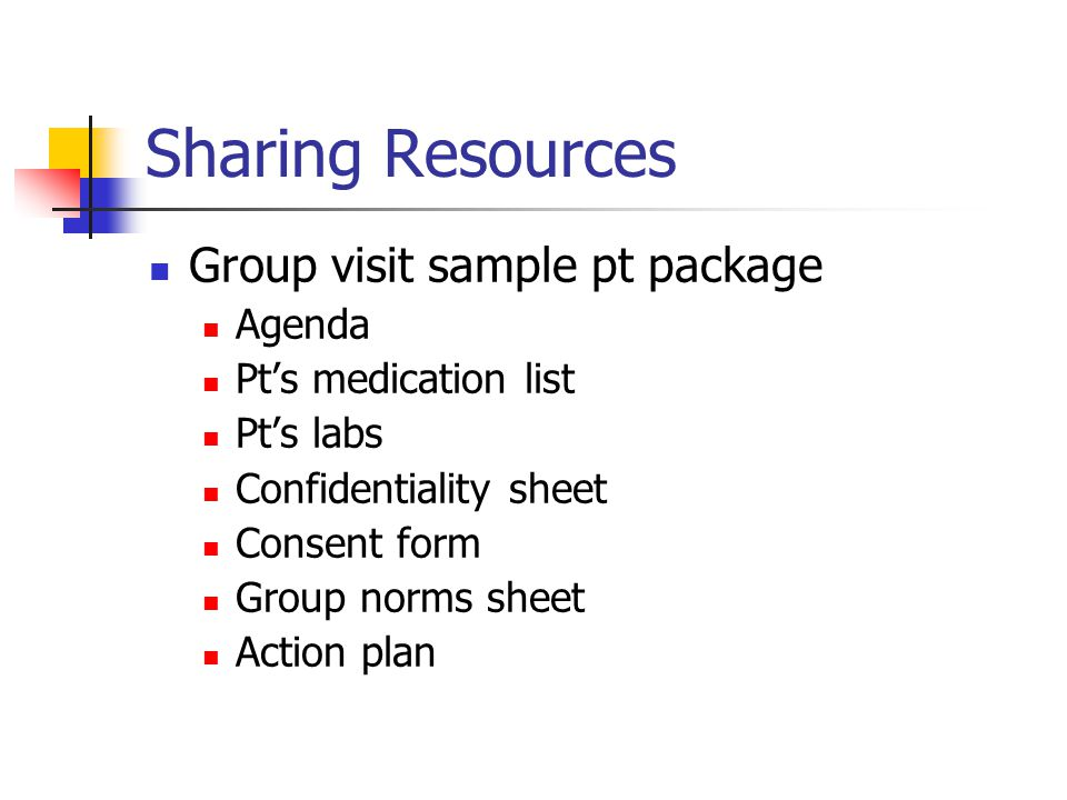 Sharing Resources Group visit sample pt package Agenda Pts medication list Pts labs Confidentiality sheet Consent form Group norms sheet Action plan
