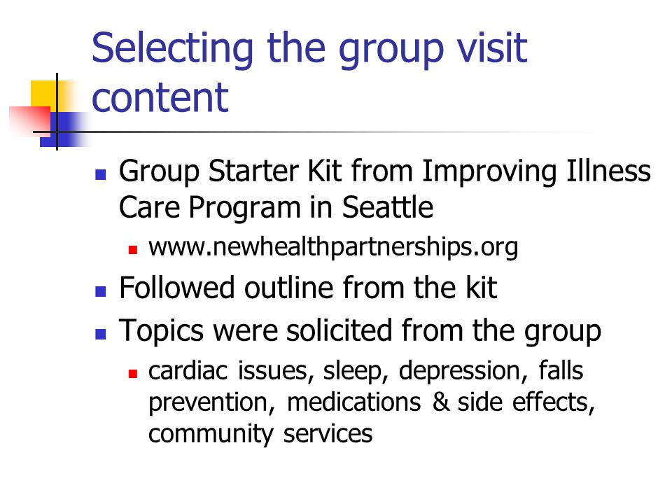 Selecting the group visit content Group Starter Kit from Improving Illness Care Program in Seattle www.newhealthpartnerships.org Followed outline from the kit Topics were solicited from the group cardiac issues, sleep, depression, falls prevention, medications & side effects, community services
