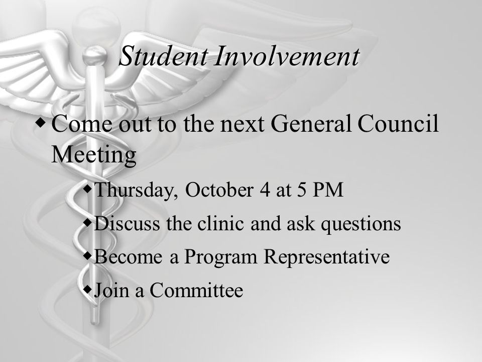 Student Involvement Come out to the next General Council Meeting Thursday, October 4 at 5 PM Discuss the clinic and ask questions Become a Program Rep