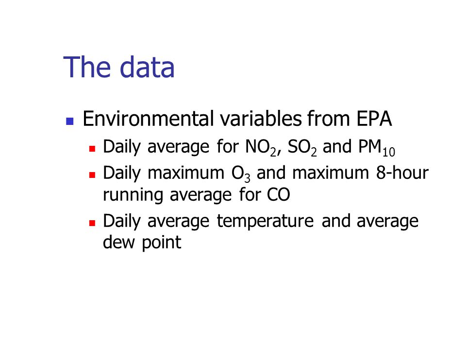 The data Environmental variables from EPA Daily average for NO 2, SO 2 and PM 10 Daily maximum O 3 and maximum 8-hour running average for CO Daily average temperature and average dew point