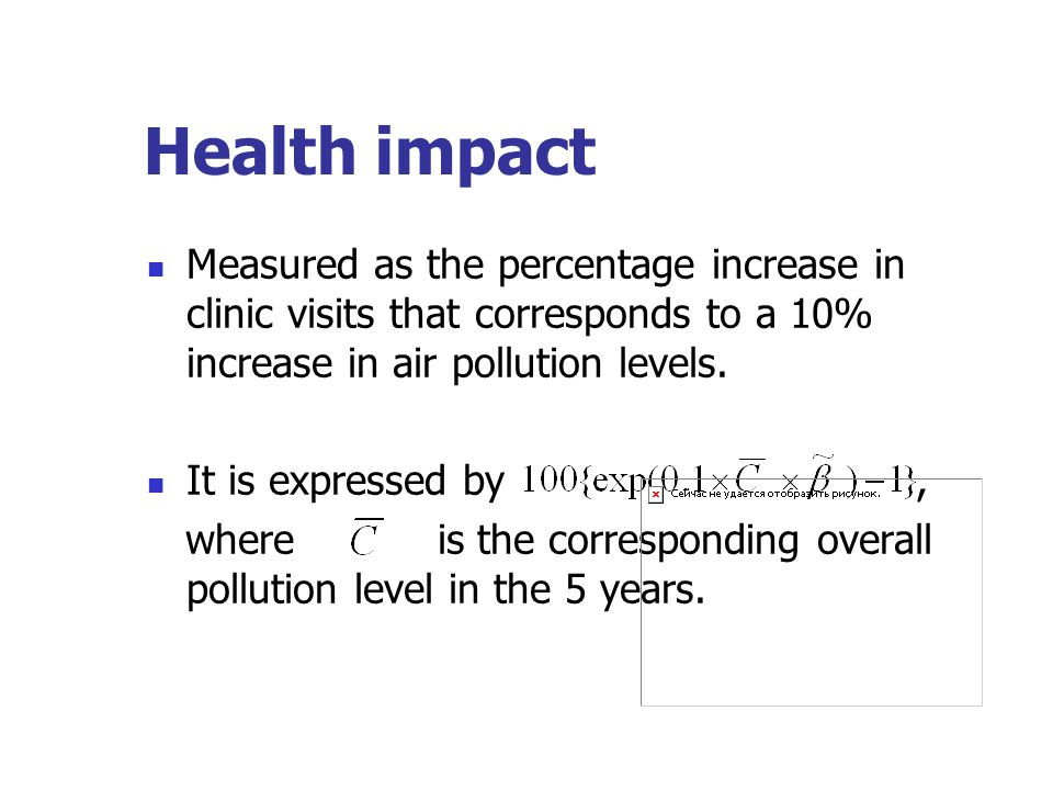 Health impact Measured as the percentage increase in clinic visits that corresponds to a 10% increase in air pollution levels. It is expressed by, whe