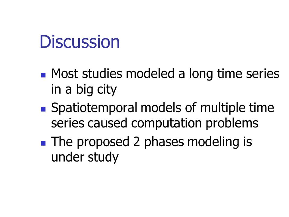 Discussion Most studies modeled a long time series in a big city Spatiotemporal models of multiple time series caused computation problems The propose