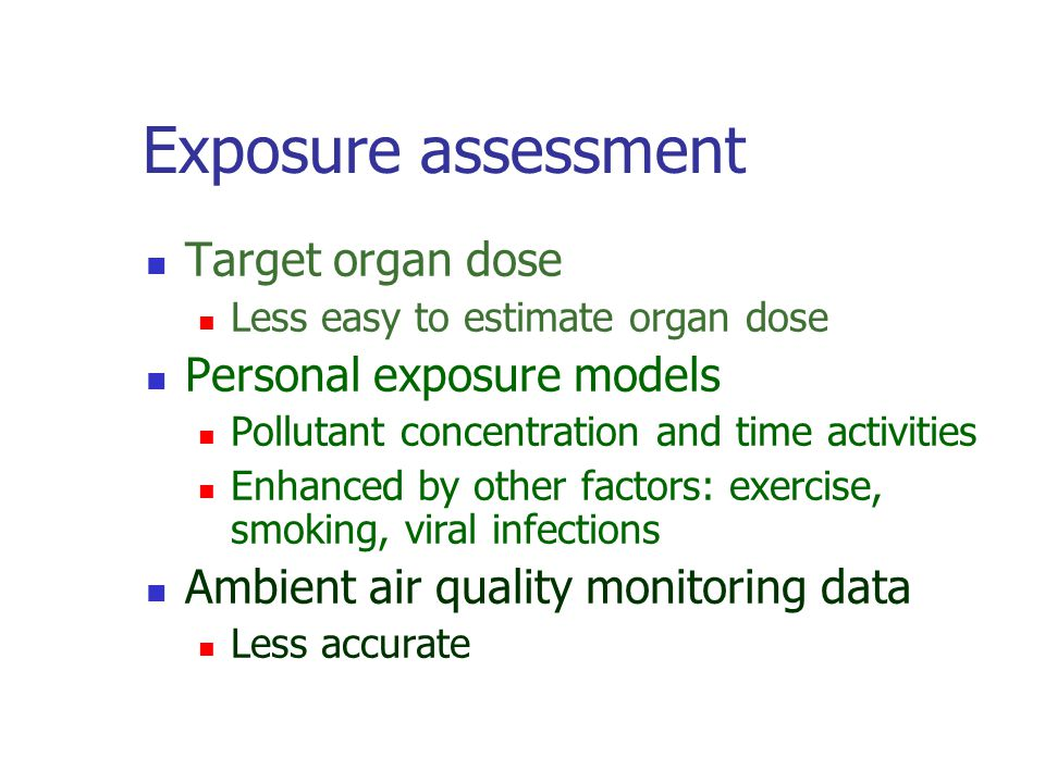 Exposure assessment Target organ dose Less easy to estimate organ dose Personal exposure models Pollutant concentration and time activities Enhanced by other factors: exercise, smoking, viral infections Ambient air quality monitoring data Less accurate