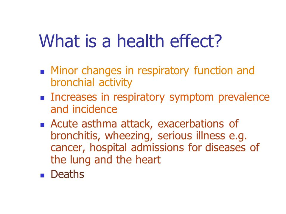 What is a health effect? Minor changes in respiratory function and bronchial activity Increases in respiratory symptom prevalence and incidence Acute