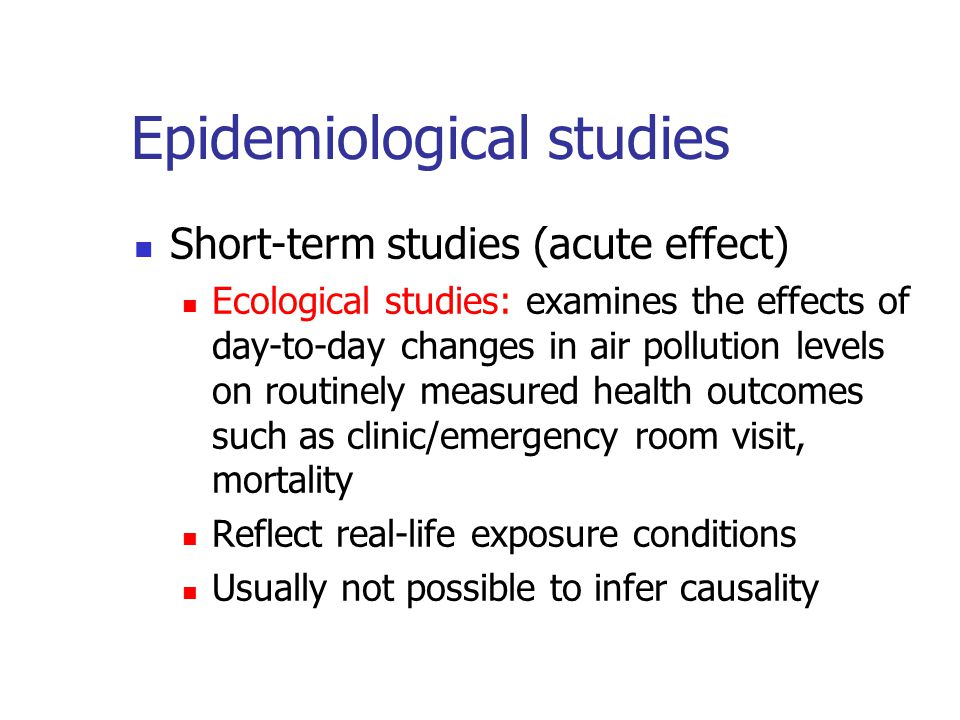 Epidemiological studies Short-term studies (acute effect) Ecological studies: examines the effects of day-to-day changes in air pollution levels on routinely measured health outcomes such as clinic/emergency room visit, mortality Reflect real-life exposure conditions Usually not possible to infer causality