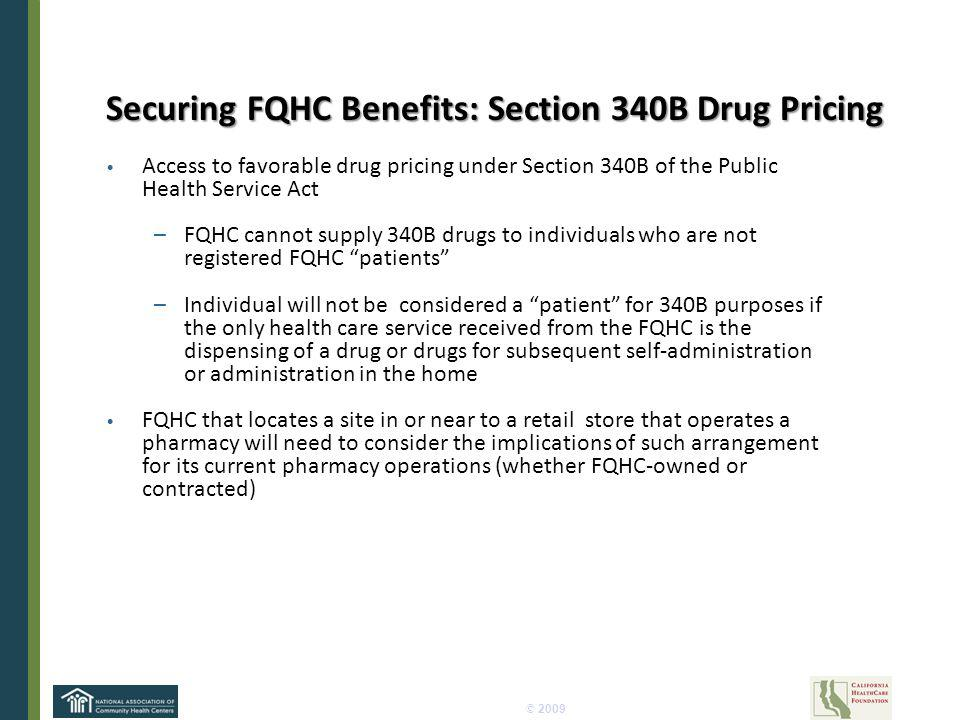© 2009 Securing FQHC Benefits: Section 340B Drug Pricing Access to favorable drug pricing under Section 340B of the Public Health Service Act –FQHC cannot supply 340B drugs to individuals who are not registered FQHC patients –Individual will not be considered a patient for 340B purposes if the only health care service received from the FQHC is the dispensing of a drug or drugs for subsequent self-administration or administration in the home FQHC that locates a site in or near to a retail store that operates a pharmacy will need to consider the implications of such arrangement for its current pharmacy operations (whether FQHC-owned or contracted)