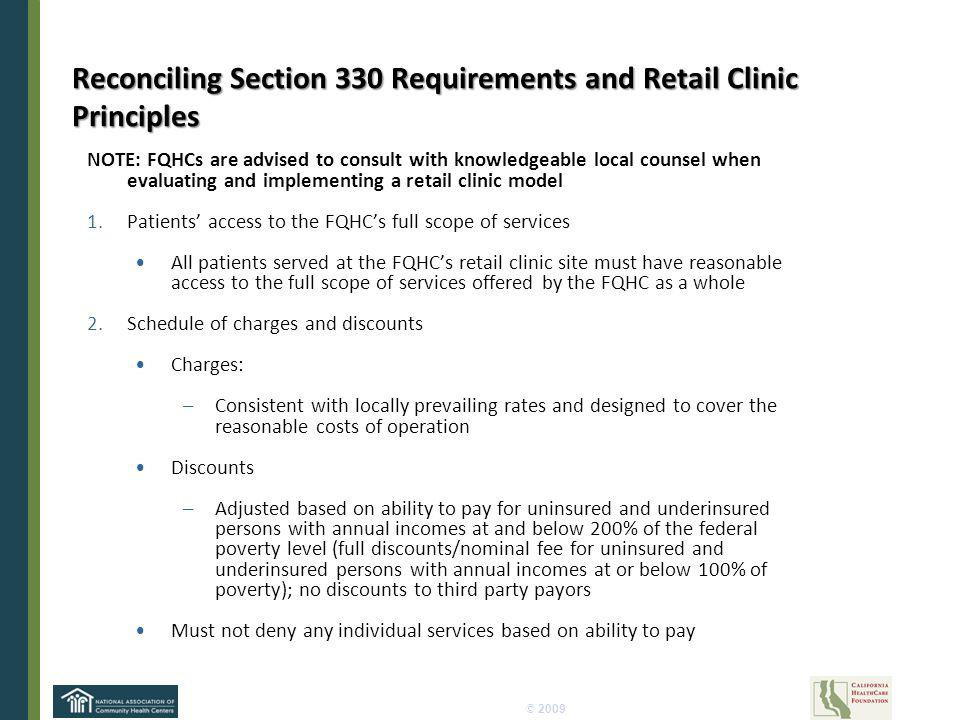 © 2009 Reconciling Section 330 Requirements and Retail Clinic Principles NOTE: FQHCs are advised to consult with knowledgeable local counsel when evaluating and implementing a retail clinic model 1.Patients access to the FQHCs full scope of services All patients served at the FQHCs retail clinic site must have reasonable access to the full scope of services offered by the FQHC as a whole 2.Schedule of charges and discounts Charges: –Consistent with locally prevailing rates and designed to cover the reasonable costs of operation Discounts –Adjusted based on ability to pay for uninsured and underinsured persons with annual incomes at and below 200% of the federal poverty level (full discounts/nominal fee for uninsured and underinsured persons with annual incomes at or below 100% of poverty); no discounts to third party payors Must not deny any individual services based on ability to pay