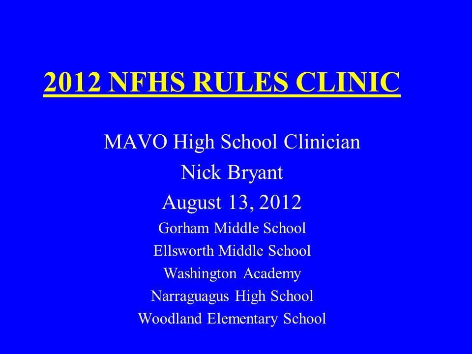 2012 NFHS RULES CLINIC MAVO High School Clinician Nick Bryant August 13, 2012 Gorham Middle School Ellsworth Middle School Washington Academy Narraguagus High School Woodland Elementary School