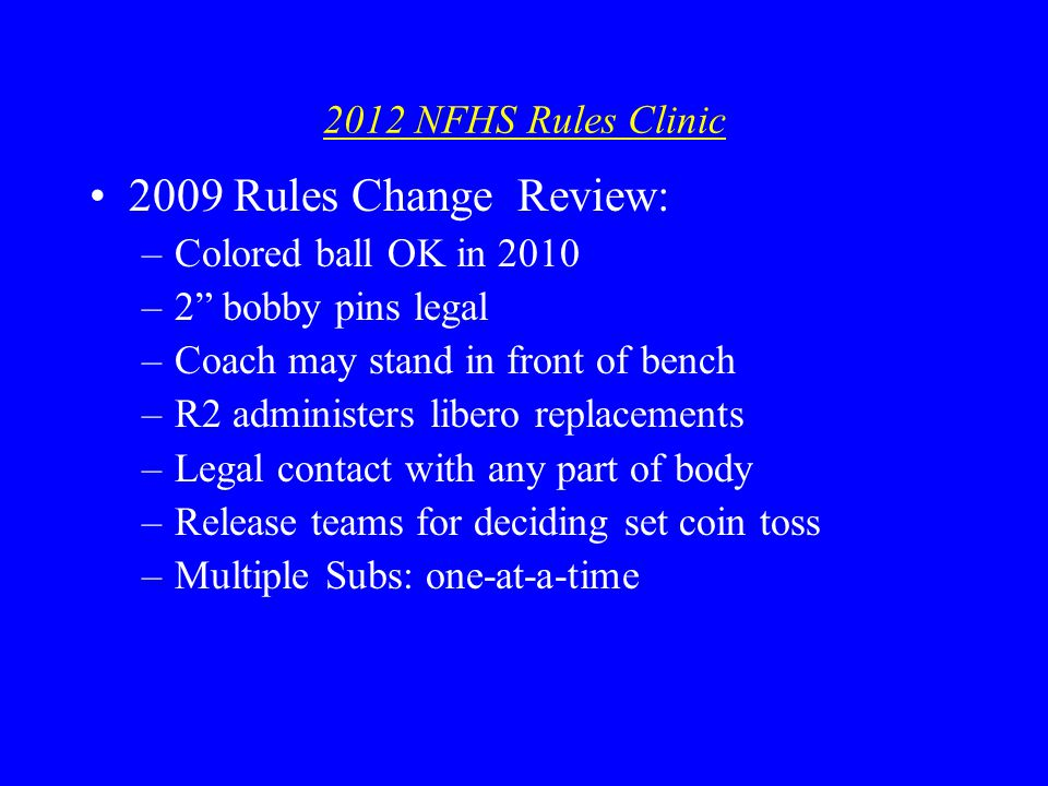 2012 NFHS Rules Clinic 2009 Rules Change Review: –Colored ball OK in 2010 –2 bobby pins legal –Coach may stand in front of bench –R2 administers libero replacements –Legal contact with any part of body –Release teams for deciding set coin toss –Multiple Subs: one-at-a-time