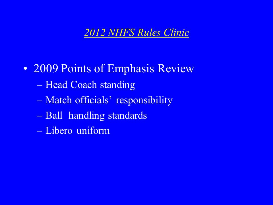 2012 NHFS Rules Clinic 2009 Points of Emphasis Review –Head Coach standing –Match officials responsibility –Ball handling standards –Libero uniform