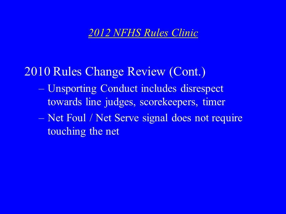 2012 NFHS Rules Clinic 2010 Rules Change Review (Cont.) –Unsporting Conduct includes disrespect towards line judges, scorekeepers, timer –Net Foul / Net Serve signal does not require touching the net