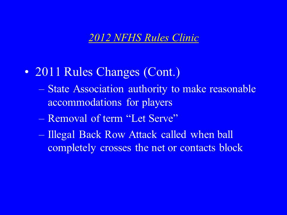 2012 NFHS Rules Clinic 2011 Rules Changes (Cont.) –State Association authority to make reasonable accommodations for players –Removal of term Let Serve –Illegal Back Row Attack called when ball completely crosses the net or contacts block