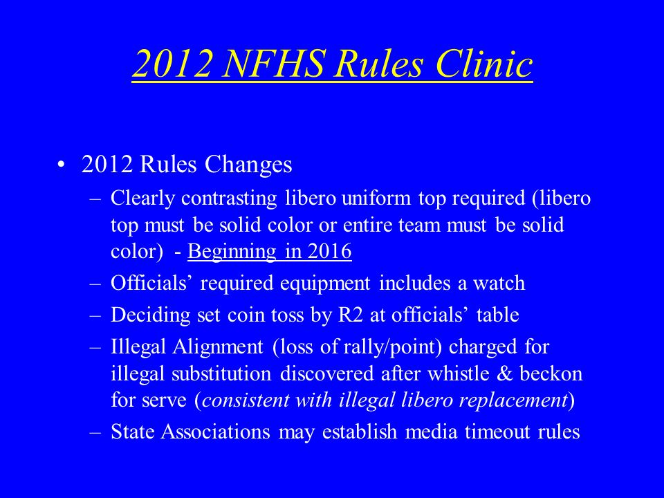 2012 NFHS Rules Clinic 2012 Rules Changes –Clearly contrasting libero uniform top required (libero top must be solid color or entire team must be solid color) - Beginning in 2016 –Officials required equipment includes a watch –Deciding set coin toss by R2 at officials table –Illegal Alignment (loss of rally/point) charged for illegal substitution discovered after whistle & beckon for serve (consistent with illegal libero replacement) –State Associations may establish media timeout rules